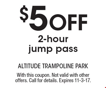 $5 Off 2-hour jump pass. With this coupon. Not valid with other offers. Call for details. Expires 11-3-17.