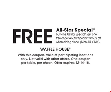 Free All-Star Special* buy one All-Star Special, get one free or get All-Star Special at 50% off when dining alone. (Mon.-Fri. ONLY). With this coupon. Valid at participating locations only. Not valid with other offers. One coupon per table, per check. Offer expires 12-14-16.