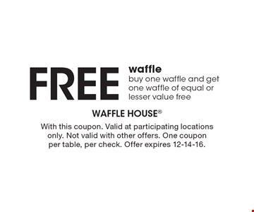 Free waffle. buy one waffle and get one waffle of equal or lesser value free. With this coupon. Valid at participating locations only. Not valid with other offers. One coupon per table, per check. Offer expires 12-14-16.