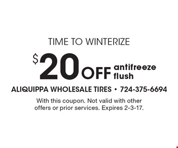 Time To Winterize - $20 Off Antifreeze Flush. With this coupon. Not valid with other offers or prior services. Expires 2-3-17.