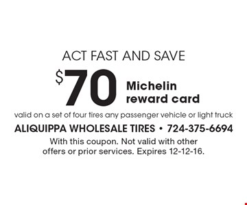Act Fast And Save - $70 Michelin reward card. With this coupon. Not valid with other offers or prior services. Expires 12-12-16.