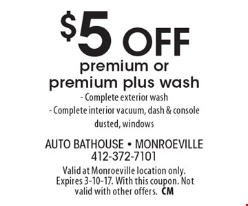 $5 Off premium or premium plus wash. - Complete exterior wash - Complete interior vacuum, dash & console dusted, windows. Valid at Monroeville location only. Expires 3-10-17. With this coupon. Not valid with other offers.CM