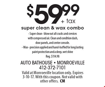 $59.99 + tax super clean & wax combo. - Super clean - blow out all cracks and crevices with compressed air. Clean and condition dash, door panels, and center console.- Wax - precision applied and hand-buffed for long lasting paint protection and a deep, wet shine Reg. $114.98. Valid at Monroeville location only. Expires 3-10-17. With this coupon. Not valid with other offers.CM