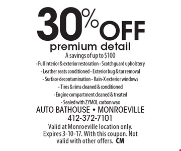 30% Off premium detail. A savings of up to $100- Full interior & exterior restoration - Scotchguard upholstery- Leather seats conditioned - Exterior bug & tar removal- Surface decontamination - Rain-X exterior windows- Tires & rims cleaned & conditioned- Engine compartment cleaned & treated- Sealed with ZYMOL carbon wax. Valid at Monroeville location only.Expires 3-10-17. With this coupon. Not valid with other offers.CM