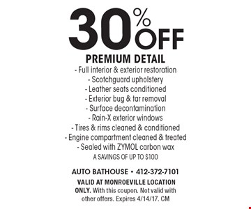 30% off premium detail- Full interior & exterior restoration- Scotchguard upholstery- Leather seats conditioned- Exterior bug & tar removal- Surface decontamination- Rain-X exterior windows- Tires & rims cleaned & conditioned- Engine compartment cleaned & treated- Sealed with ZYMOL carbon wax. A savings of up to $100. VALID AT MONROEVILLE LOCATION ONLY. With this coupon. Not valid with other offers. Expires 4/14/17. CM