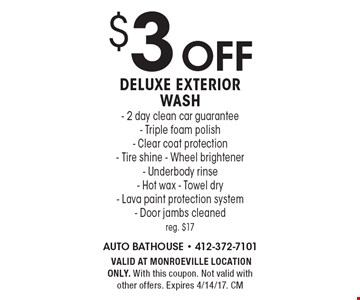 $3 off Deluxe Exterior Wash- 2 day clean car guarantee- Triple foam polish- Clear coat protection- Tire shine - Wheel brightener- Underbody rinse- Hot wax - Towel dry- Lava paint protection system- Door jambs cleaned. Reg. $17. VALID AT MONROEVILLE LOCATION ONLY. With this coupon. Not valid with other offers. Expires 4/14/17. CM