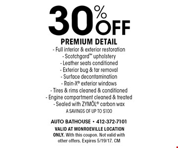30%off premium detail. Full interior & exterior restoration, Scotchgard upholstery, Leather seats conditioned, Exterior bug & tar removal, Surface decontamination, Rain-X exterior windows, Tires & rims cleaned & conditioned, Engine compartment cleaned & treated, Sealed with ZYM÷L carbon wax. A savings of up to $100.VALID AT MONROEVILLE LOCATION ONLY. With this coupon. Not valid with other offers. Expires 5/19/17. CM