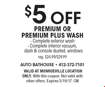 $5 off premium or premium plus wash. Complete exterior wash, Complete interior vacuum, dash & console dusted, windows, reg. $24.99/$29.99. VALID AT MONROEVILLE LOCATION ONLY. With this coupon. Not valid with other offers. Expires 5/19/17. CM