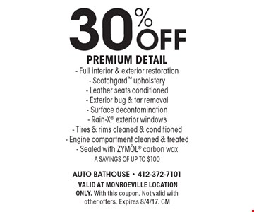 30% off premium detail. Full interior & exterior restoration- Scotchgard upholstery- Leather seats conditioned- Exterior bug & tar removal- Surface decontamination- Rain-X exterior windows- Tires & rims cleaned & conditioned- Engine compartment cleaned & treated- Sealed with ZYM÷L carbon wax. A savings of up to $100. VALID AT MONROEVILLE LOCATION ONLY. With this coupon. Not valid with other offers. Expires 8/4/17. CM