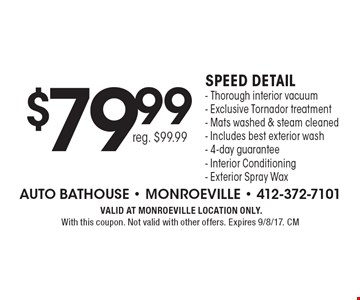$79.99 reg. $99.99 Speed detail. Thorough interior vacuum • Exclusive Tornador treatment • Mats washed & steam cleaned • Includes best exterior wash- 4-day guarantee • Interior Conditioning• Exterior Spray Wax. VALID AT MONROEVILLE LOCATION ONLY. With this coupon. Not valid with other offers. Expires 9/8/17. CM