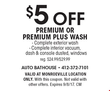 $5 off premium or premium plus wash. Complete exterior wash * Complete interior vacuum, dash & console dusted, windows reg. $24.99/$29.99. VALID AT MONROEVILLE LOCATION ONLY. With this coupon. Not valid with other offers. Expires 9/8/17. CM
