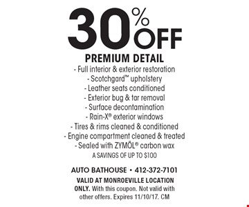 30% off premium detail- Full interior & exterior restoration- Scotchgard upholstery- Leather seats conditioned- Exterior bug & tar removal- Surface decontamination- Rain-X exterior windows- Tires & rims cleaned & conditioned- Engine compartment cleaned & treated- Sealed with ZYMOL carbon wax A savings of up to $100.VALID AT MONROEVILLE LOCATION ONLY. With this coupon. Not valid with other offers. Expires 11/10/17. CM