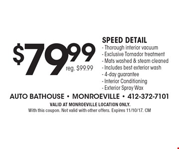 $79.99 Speed detail - Thorough interior vacuum - Exclusive Tornador treatment - Mats washed & steam cleaned - Includes best exterior wash- 4-day guarantee - Interior Conditioning - Exterior Spray Wax reg. $99.99. VALID AT MONROEVILLE LOCATION ONLY. With this coupon. Not valid with other offers. Expires 11/10/17. CM