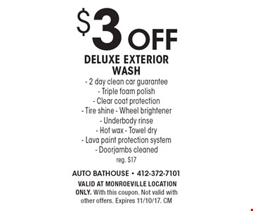 $3 off Deluxe Exterior Wash - 2 day clean car guarantee - Triple foam polish - Clear coat protection - Tire shine - Wheel brightener - Underbody rinse- Hot wax - Towel dry - Lava paint protection system - Doorjambs cleaned reg. $17. VALID AT MONROEVILLE LOCATION ONLY. With this coupon. Not valid with other offers. Expires 11/10/17. CM