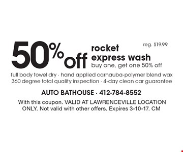 50% off rocket express wash. Buy one, get one 50% off. Reg. $19.99. Full body towel dry. Hand applied carnauba-polymer blend wax. 360 degree total quality inspection. 4-day clean car guarantee. With this coupon. VALID AT LAWRENCEVILLE LOCATION ONLY. Not valid with other offers. Expires 3-10-17. CM