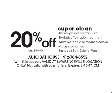 20% off super clean. Thorough interior vacuum, Exclusive Tornador treatment, Mats washed and steam cleaned, 4 day guarantee. Includes Best Exterior Wash. Reg. $44.99. With this coupon. VALID AT LAWRENCEVILLE LOCATION ONLY. Not valid with other offers. Expires 3-10-17. CM
