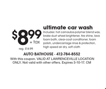$8.99 + tax ultimate car wash. Includes: hot carnauba-polymer blend wax, brake dust wheel brightener, tire shine, lava foam bath, clear-coat conditioner, foam polish, undercarriage rinse & protection, high speed air dry, soft cloth. Reg. $14.99.With this coupon. VALID AT LAWRENCEVILLE LOCATION ONLY. Not valid with other offers. Expires 3-10-17. CM
