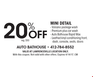 20%off mini detail - Volcano package wash - Premium plus car wash - Auto Bathouse Rapid Wax - Leather/vinyl conditioning front, dash, console, seats, doors reg. $50. VALID AT LAWRENCEVILLE LOCATION ONLY. With this coupon. Not valid with other offers. Expires 4/14/17. CM