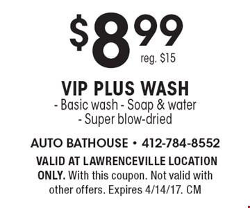 $8.99 VIP plus wash - Basic wash - Soap & water - Super blow-dried reg. $15.VALID AT LAWRENCEVILLE LOCATION ONLY. With this coupon. Not valid with other offers. Expires 4/14/17. CM