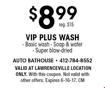 $8.99 VIP plus wash. Basic wash. Soap & water. Super blow-dried. Reg. $15. Valid at Lawrenceville location only. With this coupon. Not valid with other offers. Expires 6-16-17. CM