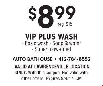 $8.99 VIP plus wash. Basic wash, Soap & water, Super blow-dried. Reg. $15. VALID AT LAWRENCEVILLE LOCATION ONLY. With this coupon. Not valid with other offers. Expires 8/4/17. CM