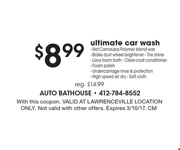 $8.99 ultimate car wash. Hot carnauba-polymer blend wax. Brake dust wheel brightener. Tire shine. Lava foam bath. Clear-coat conditioner. Foam polish. Undercarriage rinse & protection. High speed air dry. Soft cloth. Reg. $14.99. With this coupon. Valid at Lawrenceville location only. Not valid with other offers. Expires 3/10/17. CM