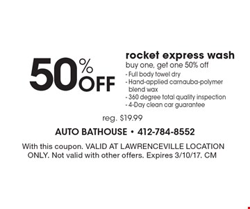 50% off rocket express wash. Buy one, get one 50% off- Full body towel dry. Hand-applied carnauba-polymer blend wax. 360 degree total quality inspection. 4-Day clean car guarantee. Reg. $19.99. With this coupon. Valid at Lawrenceville location only. Not valid with other offers. Expires 3/10/17. CM