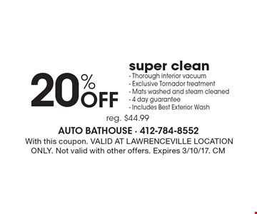 20% Off super clean. Thorough interior vacuum. Exclusive tornador treatment. Mats washed and steam cleaned. 4 day guarantee. Includes best exterior wash. Reg. $44.99. With this coupon. Valid at Lawrenceville location only. Not valid with other offers. Expires 3/10/17. CM