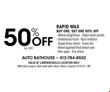 50% off rapid wax. Buy one, get one 50% off- Wheel brightener - Triple foam polish- Underbody flush - Rust inhibitor - Super blow-dried - Towel dry- Hand-applied final detail wax- Rim wipe - Tire shine reg. $20. VALID AT LAWRENCEVILLE LOCATION ONLY. With this coupon. Not valid with other offers. Expires 4/14/17. CM