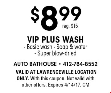 $8.99 VIP plus wash- Basic wash - Soap & water- Super blow-dried. Reg. $15. VALID AT LAWRENCEVILLE LOCATION ONLY. With this coupon. Not valid with other offers. Expires 4/14/17. CM
