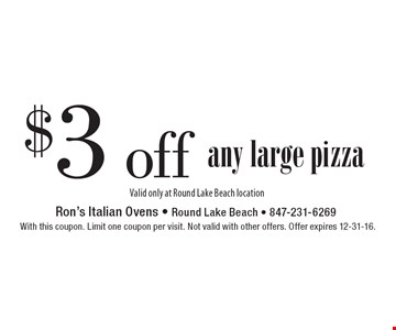 $3 off any large pizza. Valid only at Round Lake Beach location. With this coupon. Limit one coupon per visit. Not valid with other offers. Offer expires 12-31-16.
