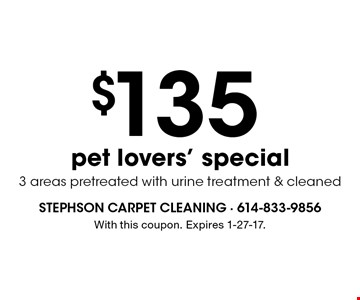 $135 pet lovers' special 3 areas pretreated with urine treatment & cleaned. With this coupon. Expires 1-27-17.