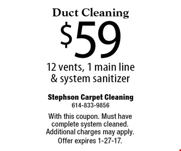 $59 Duct Cleaning 12 vents, 1 main line & system sanitizer. With this coupon. Must have complete system cleaned. Additional charges may apply. Offer expires 1-27-17.