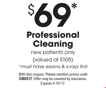 $69* Professional Cleaning. New patients only (valued at $105) *Must have exams & x-rays first. With this coupon. Please mention promo code CM0217. Offer may be covered by insurance. Expires 4-10-17.