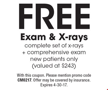 FREE exam & X-rays. Complete set of x-rays+ comprehensive exam. New patients only (valued at $243). With this coupon. Please mention promo code CM0217. Offer may be covered by insurance. Expires 4-30-17.