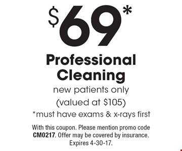 $69* Professional Cleaning. New patients only (valued at $105) *must have exams & x-rays first. With this coupon. Please mention promo code CM0217. Offer may be covered by insurance. Expires 4-30-17.