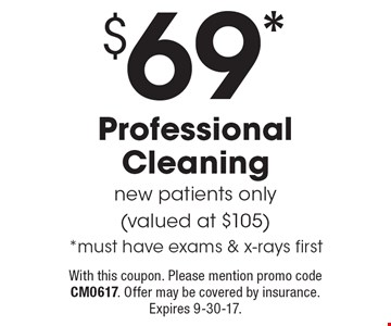 $69* Professional Cleaning. New patients only (valued at $105). *Must have exams & x-rays first. With this coupon. Please mention promo code CM0617. Offer may be covered by insurance. Expires 9-30-17.