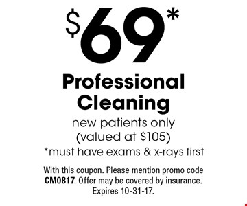 $69 Professional Cleaning. New patients only (valued at $105). Must have exams & x-rays first. With this coupon. Please mention promo code CM0817. Offer may be covered by insurance. Expires 10-31-17.