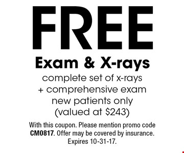 Free Exam & X-rays. Complete set of x-rays + comprehensive exam. New patients only (valued at $243). With this coupon. Please mention promo code CM0817. Offer may be covered by insurance. Expires 10-31-17.