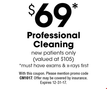 $69* Professional Cleaning new patients only (valued at $105) *must have exams & x-rays first. With this coupon. Please mention promo code CM1017. Offer may be covered by insurance. Expires 12-31-17.