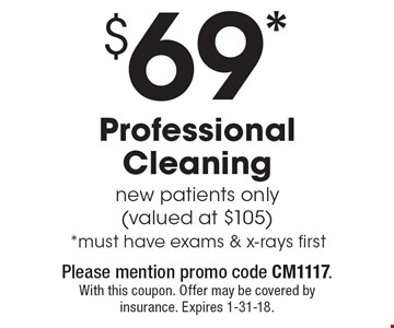 $69* Professional Cleaning new patients only (valued at $105) *must have exams & x-rays first. With this coupon. Please mention promo code CM1117. Offer may be covered by insurance. Expires 1-31-18.