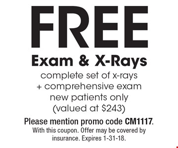 Free Exam & X-Rays complete set of x-rays + comprehensive exam new patients only (valued at $243). With this coupon. Please mention promo code CM1117. Offer may be covered by insurance. Expires 1-31-18.