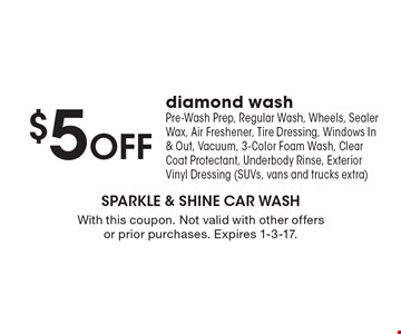 $5 Off diamond wash. Includes Pre-Wash Prep, Regular Wash, Wheels, Sealer Wax, Air Freshener, Tire Dressing, Windows In & Out, Vacuum, 3-Color Foam Wash, Clear Coat Protectant, Underbody Rinse, Exterior Vinyl Dressing (SUVs, vans and trucks extra). With this coupon. Not valid with other offers or prior purchases. Expires 1-3-17.