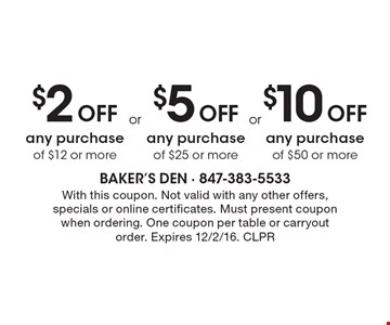 $2 Off any purchase of $12 or more OR $5 Off any purchase of $25 or more OR $10 Off any purchase of $50 or more. With this coupon. Not valid with any other offers, specials or online certificates. Must present coupon when ordering. One coupon per table or carryout order. Expires 12/2/16. CLPR
