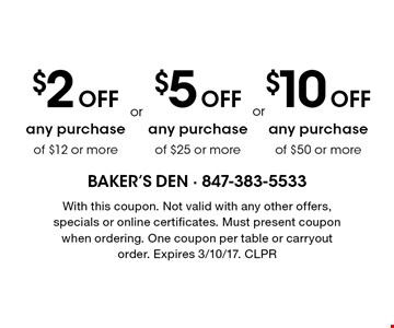 $2 Off any purchase of $12 or more OR $5 Off any purchase of $25 or more OR $10 Off any purchase of $50 or more. With this coupon. Not valid with any other offers, specials or online certificates. Must present coupon when ordering. One coupon per table or carryout order. Expires 3/10/17. CLPR