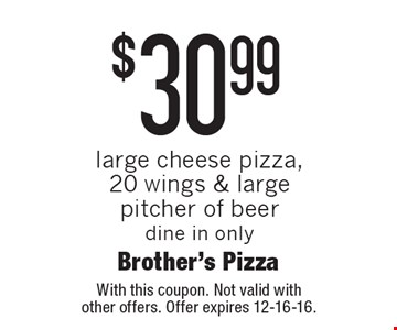 $30.99 large cheese pizza, 20 wings & large pitcher of beer dine in only. With this coupon. Not valid with other offers. Offer expires 12-16-16.