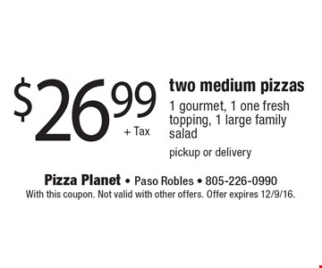 $26.99+ Taxtwo medium pizzas1 gourmet, 1 one fresh topping, 1 large family salad pickup or delivery. With this coupon. Not valid with other offers. Offer expires 12/9/16.