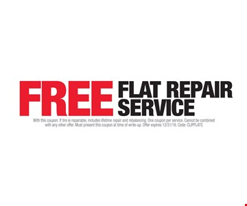 FREE Flat Repair Service. With this coupon. If tire is repairable, includes lifetime repair and rebalancing. One coupon per service. Cannot be combined with any other offer. Must present this coupon at time of write-up. Offer expires 12/31/16. Code: CLIPFLATC