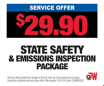 Service Offer $29.90 State Safety & Emissions Inspection Package. Plus tax. Must present this coupon at time of write-up. One coupon per purchase. Cannot be combined with any other offer. Offer expires 12/31/16. Code: CLIPINSP30C