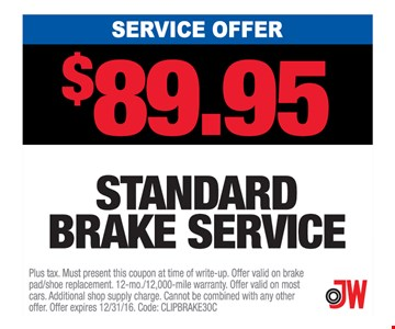 Service Offer $89.95 Standard Brake Service. Plus tax. Must present this coupon at time of write-up. Offer valid on brake pad/shoe replacement. 12mo./12,000-mile warranty. Offer valid on most cars. Additional shop supply charge. Cannot be combined with any other offer. Offer expires 12/31/16. Code: CLIPBrake30C